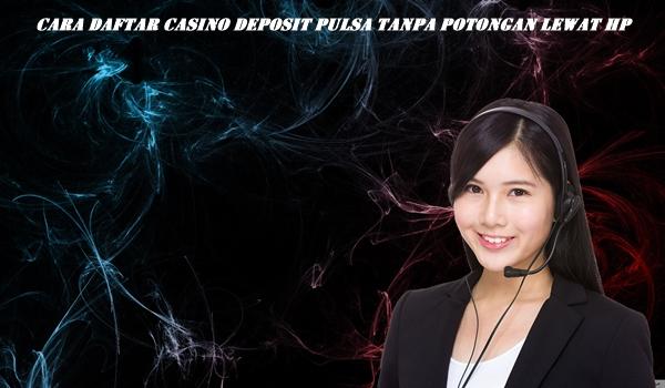 Cara Daftar Casino Deposit Pulsa Tanpa Potongan Lewat HP
